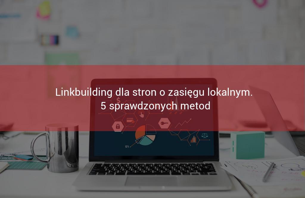 Linkbuilding dla stron lokalnych. 5 sprawdzonych metod