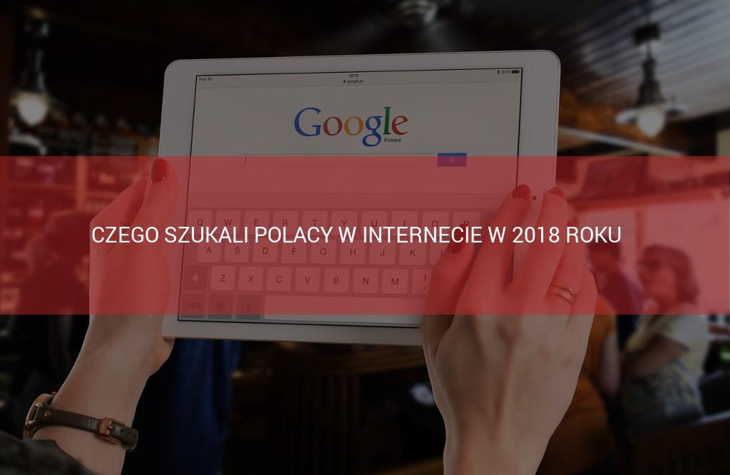 Czego szukali Polacy w internecie w 2018 roku